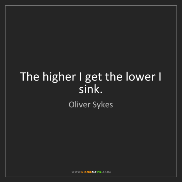 Oliver Sykes: The higher I get the lower I sink.