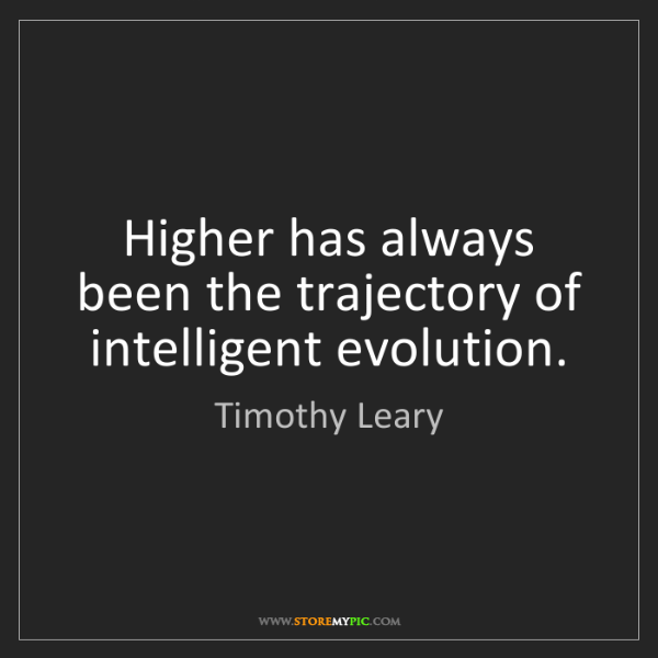 Timothy Leary: Higher has always been the trajectory of intelligent...
