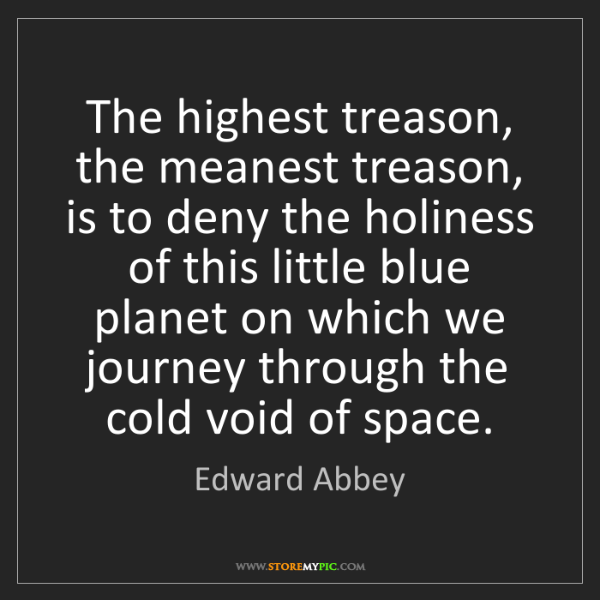 Edward Abbey: The highest treason, the meanest treason, is to deny...