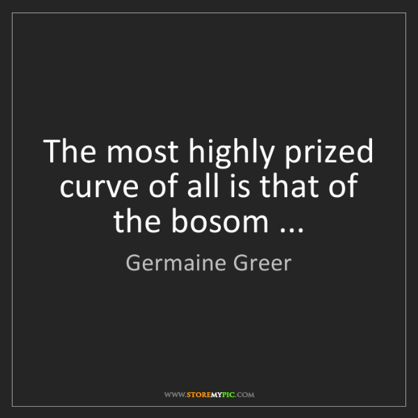 Germaine Greer: The most highly prized curve of all is that of the bosom...