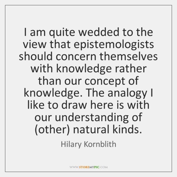 I am quite wedded to the view that epistemologists should concern themselves ...