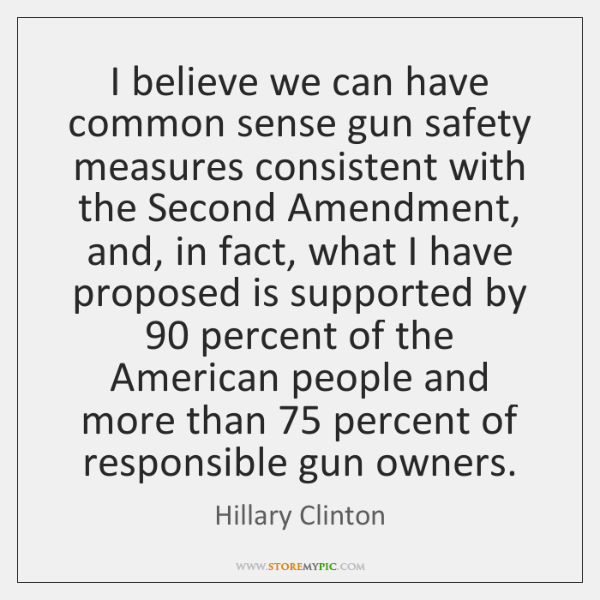 I believe we can have common sense gun safety measures consistent with ...