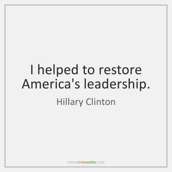 I helped to restore America's leadership.