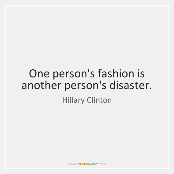 One person's fashion is another person's disaster.