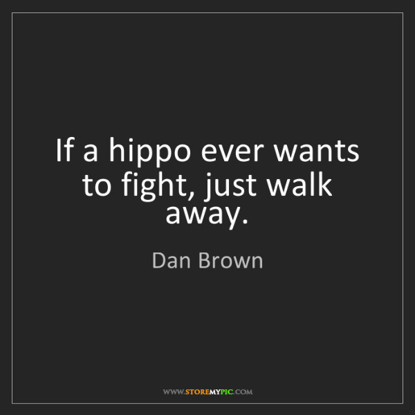 Dan Brown: If a hippo ever wants to fight, just walk away.