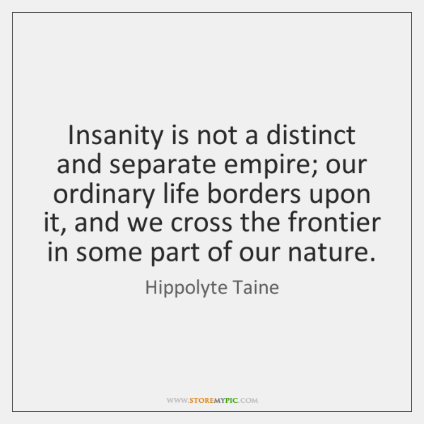 Insanity is not a distinct and separate empire; our ordinary life borders ...