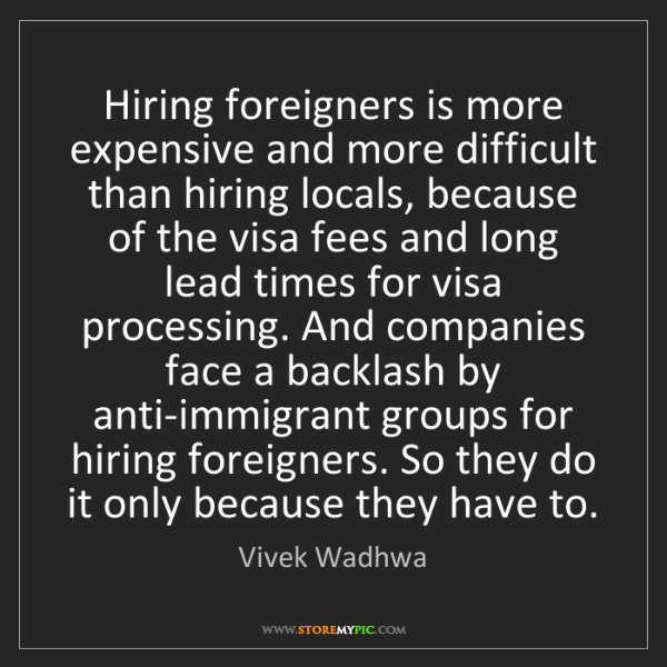 Vivek Wadhwa: Hiring foreigners is more expensive and more difficult...