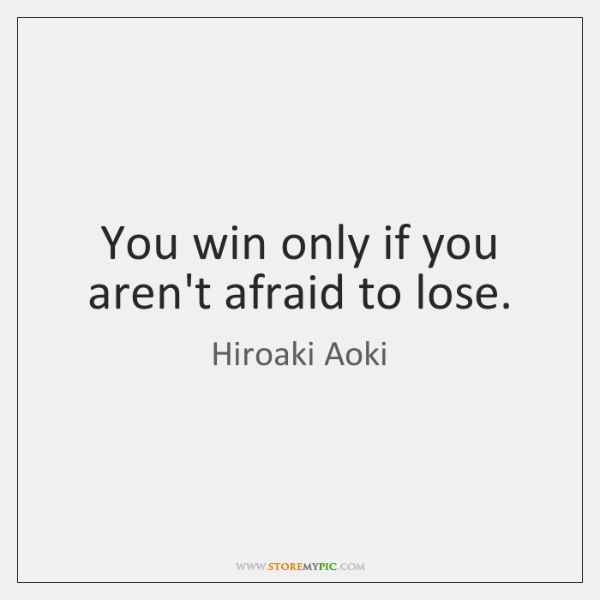 You win only if you aren't afraid to lose.