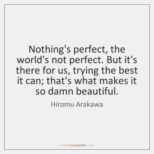 Nothing's perfect, the world's not perfect. But it's there for us, trying ...