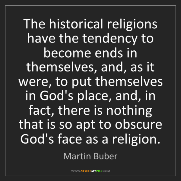 Martin Buber: The historical religions have the tendency to become...