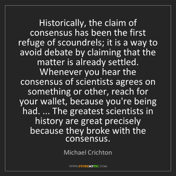 Michael Crichton: Historically, the claim of consensus has been the first...
