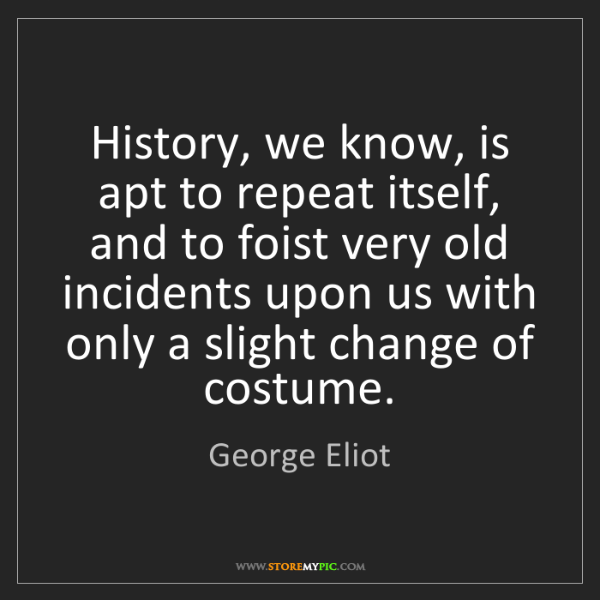 George Eliot: History, we know, is apt to repeat itself, and to foist...