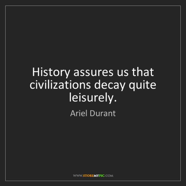 Ariel Durant: History assures us that civilizations decay quite leisurely.