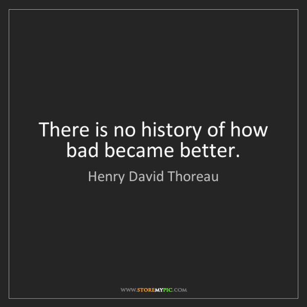 Henry David Thoreau: There is no history of how bad became better.