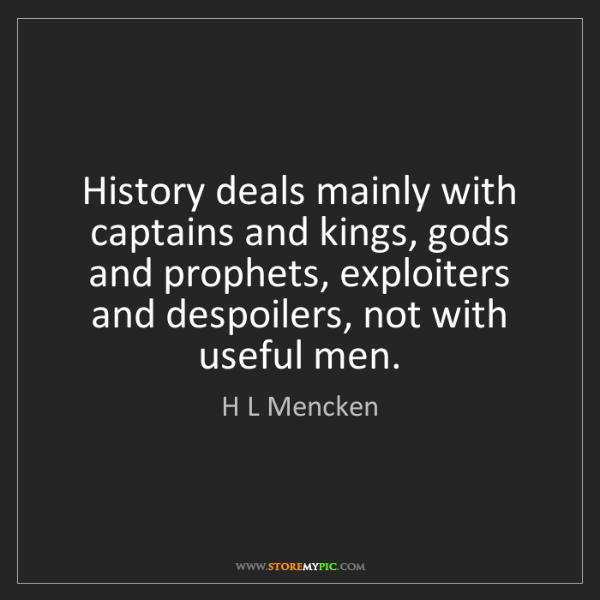 H L Mencken: History deals mainly with captains and kings, gods and...