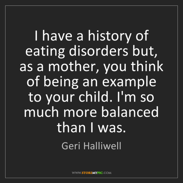 Geri Halliwell: I have a history of eating disorders but, as a mother,...