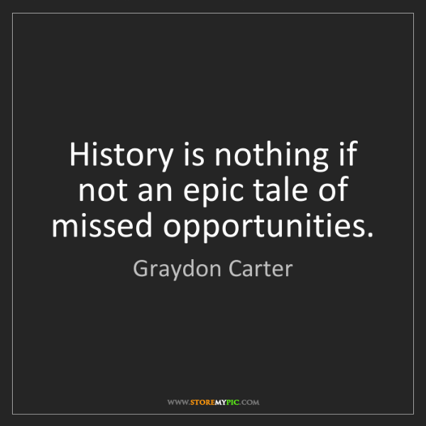Graydon Carter: History is nothing if not an epic tale of missed opportunities.