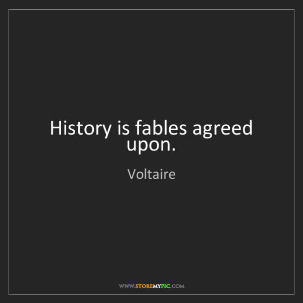Voltaire: History is fables agreed upon.