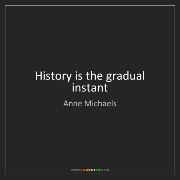 Anne Michaels: History is the gradual instant