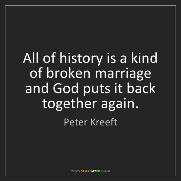 Peter Kreeft: All of history is a kind of broken marriage and God puts...