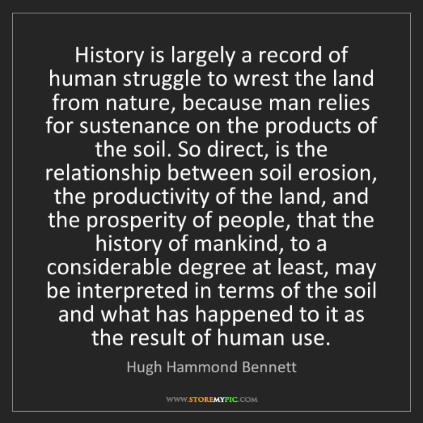 Hugh Hammond Bennett: History is largely a record of human struggle to wrest...