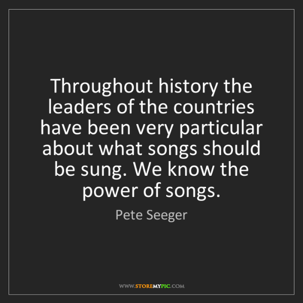 Pete Seeger: Throughout history the leaders of the countries have...