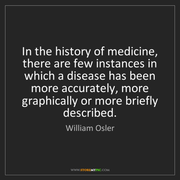 William Osler: In the history of medicine, there are few instances in...