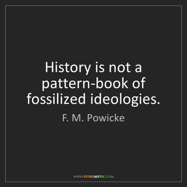 F. M. Powicke: History is not a pattern-book of fossilized ideologies.