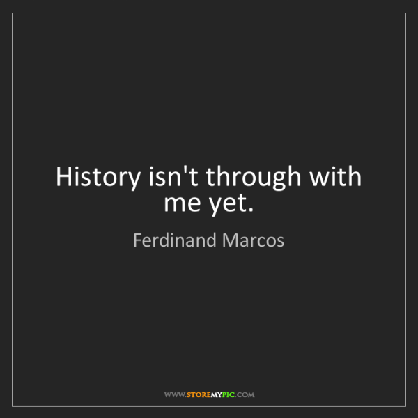 Ferdinand Marcos: History isn't through with me yet.