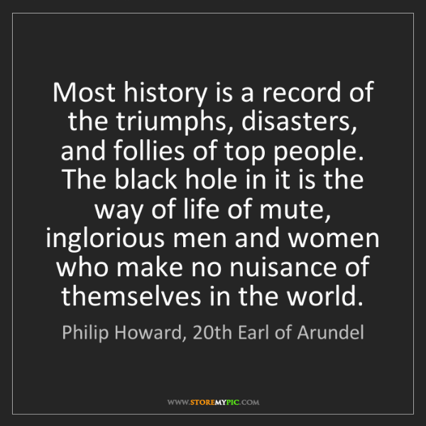 Philip Howard, 20th Earl of Arundel: Most history is a record of the triumphs, disasters,...