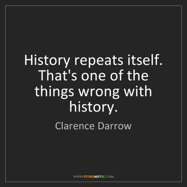 Clarence Darrow: History repeats itself. That's one of the things wrong...