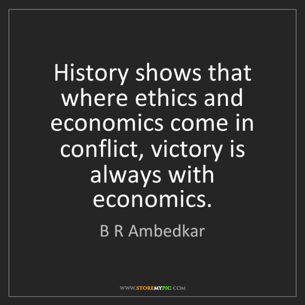 B R Ambedkar: History shows that where ethics and economics come in...