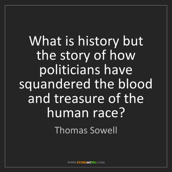 Thomas Sowell: What is history but the story of how politicians have...