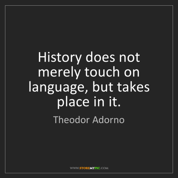 Theodor Adorno: History does not merely touch on language, but takes...
