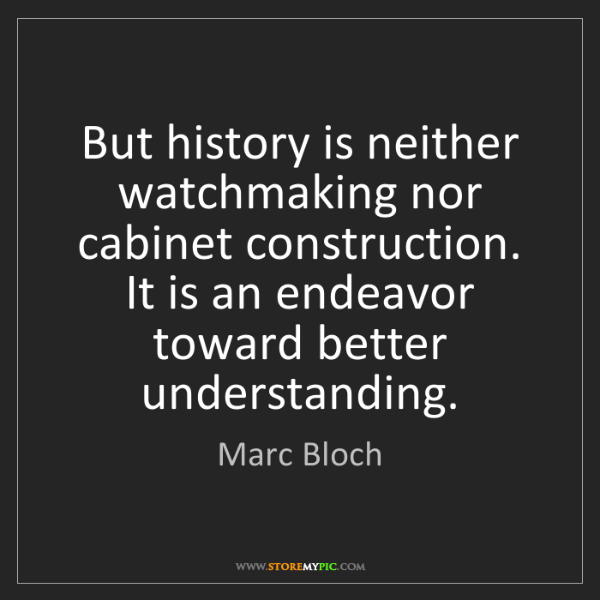 Marc Bloch: But history is neither watchmaking nor cabinet construction....