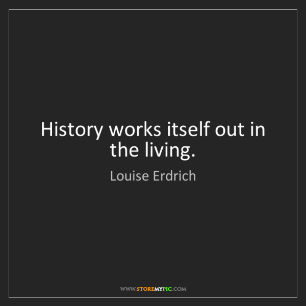 Louise Erdrich: History works itself out in the living.