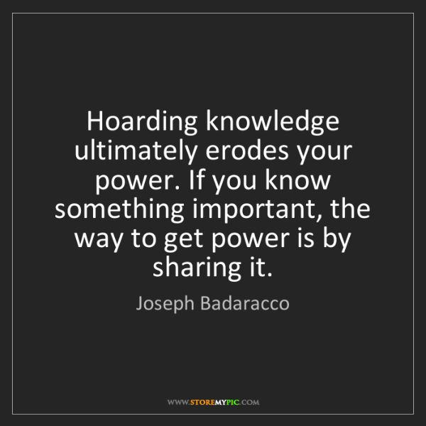 Joseph Badaracco: Hoarding knowledge ultimately erodes your power. If you...
