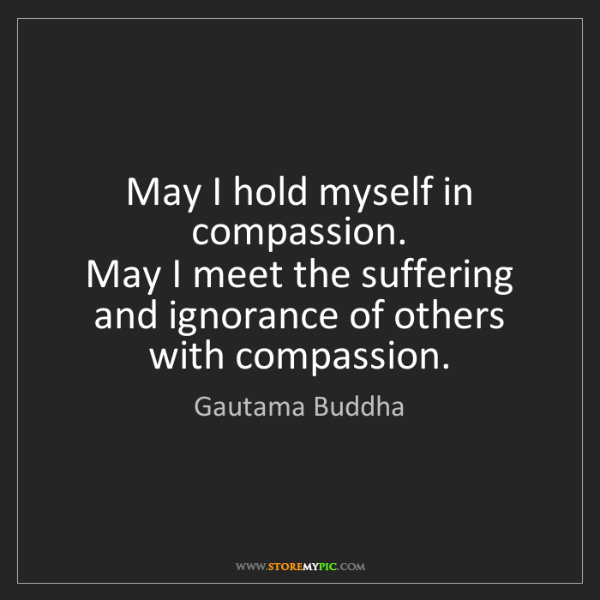 Gautama Buddha: May I hold myself in compassion.  May I meet the suffering...