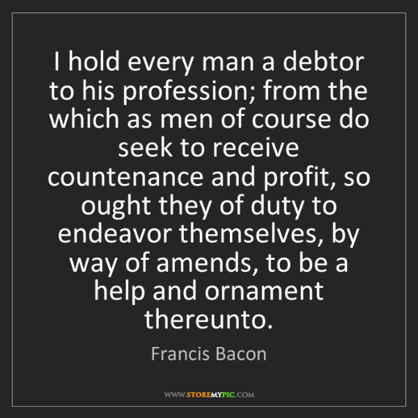 Francis Bacon: I hold every man a debtor to his profession; from the...