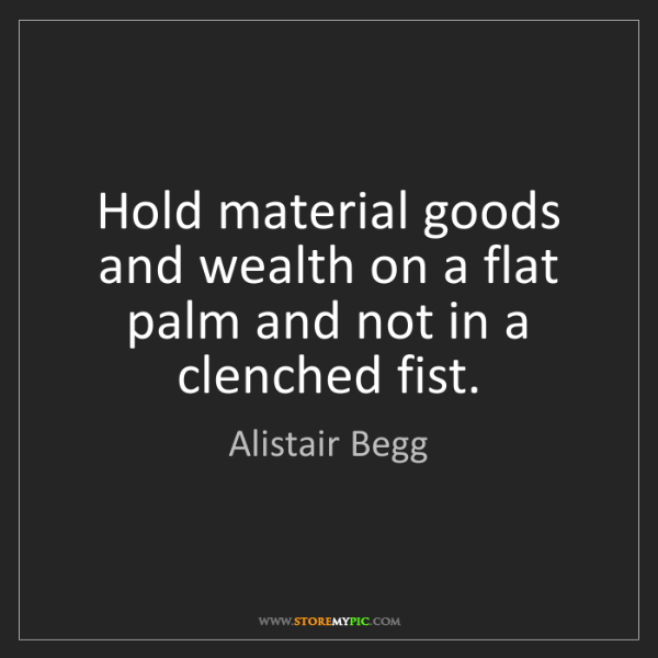 Alistair Begg: Hold material goods and wealth on a flat palm and not...