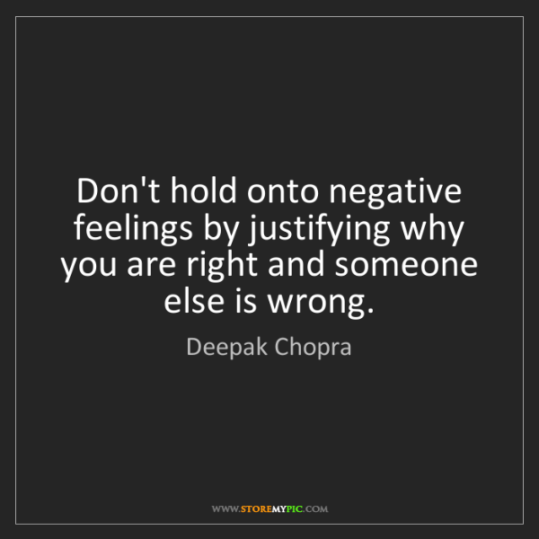 Deepak Chopra: Don't hold onto negative feelings by justifying why you...