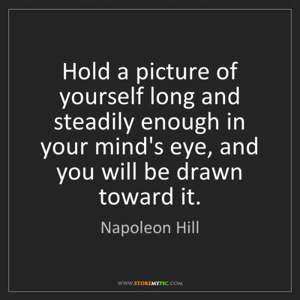 Napoleon Hill: Hold a picture of yourself long and steadily enough in...