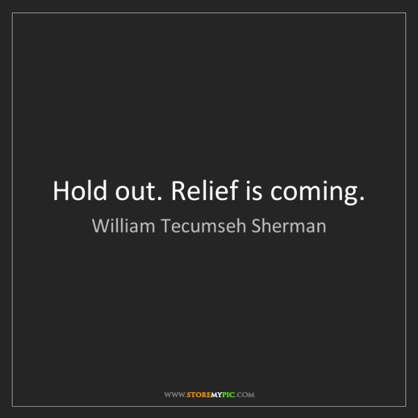 William Tecumseh Sherman: Hold out. Relief is coming.