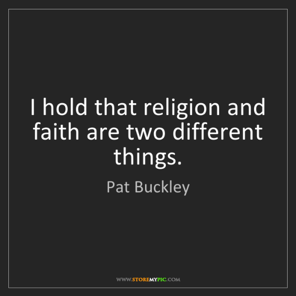 Pat Buckley: I hold that religion and faith are two different things.