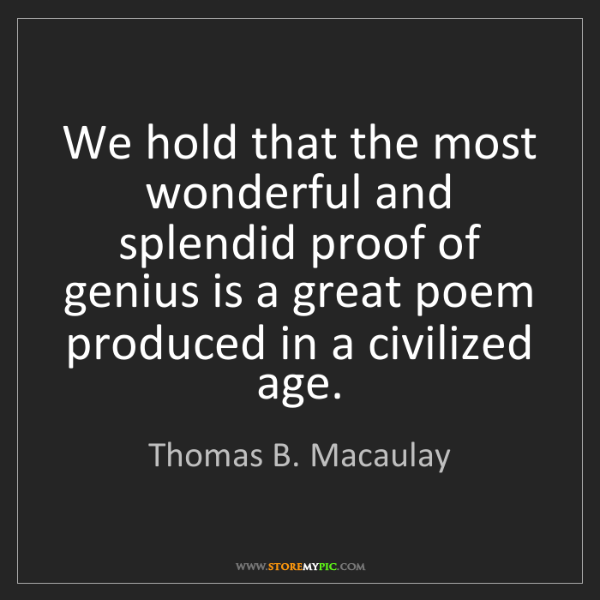 Thomas B. Macaulay: We hold that the most wonderful and splendid proof of...