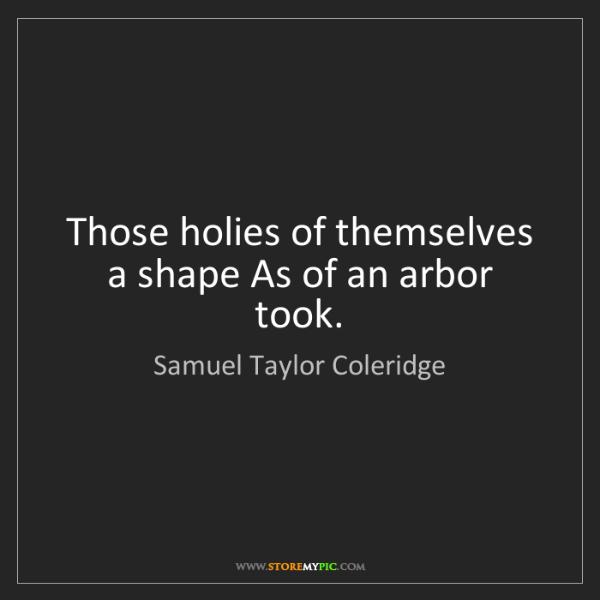 Samuel Taylor Coleridge: Those holies of themselves a shape As of an arbor took.