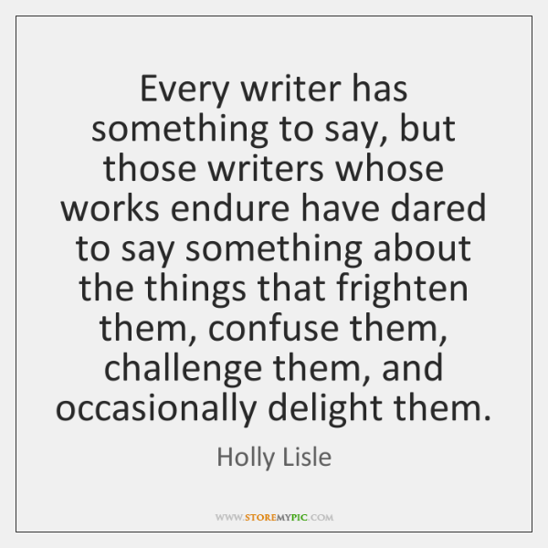 Every writer has something to say, but those writers whose works endure ...
