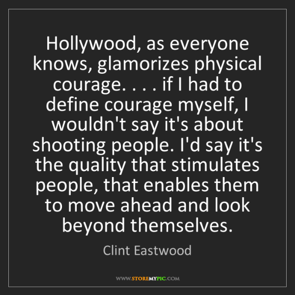 Clint Eastwood: Hollywood, as everyone knows, glamorizes physical courage....