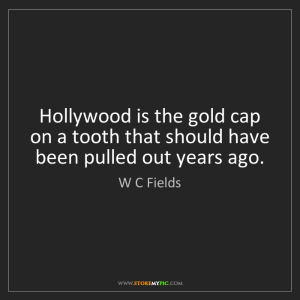 W C Fields: Hollywood is the gold cap on a tooth that should have...