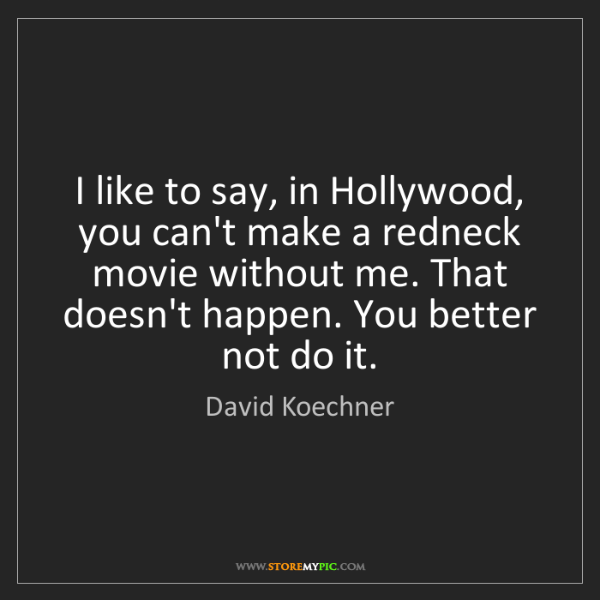 David Koechner: I like to say, in Hollywood, you can't make a redneck...
